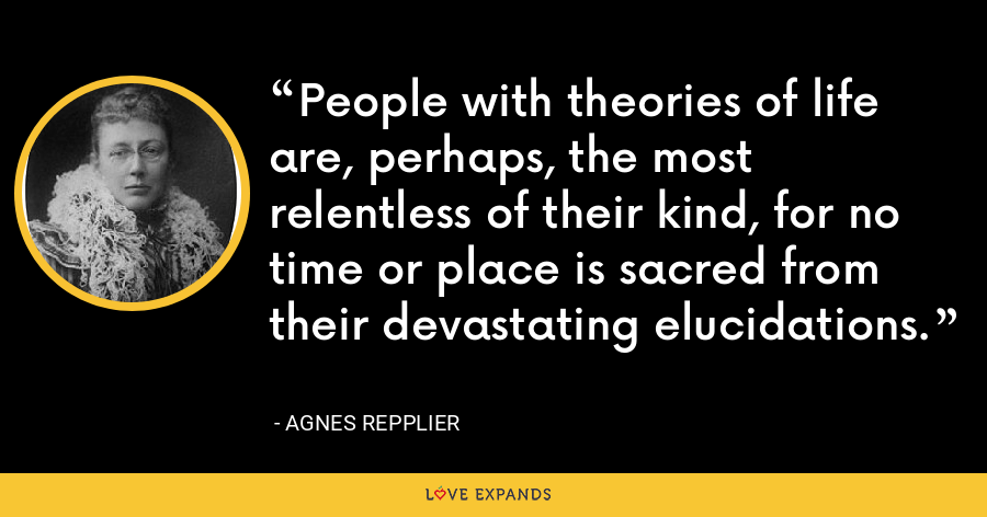 People with theories of life are, perhaps, the most relentless of their kind, for no time or place is sacred from their devastating elucidations. - Agnes Repplier