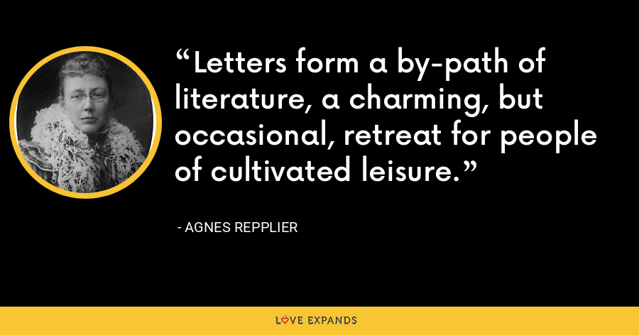 Letters form a by-path of literature, a charming, but occasional, retreat for people of cultivated leisure. - Agnes Repplier