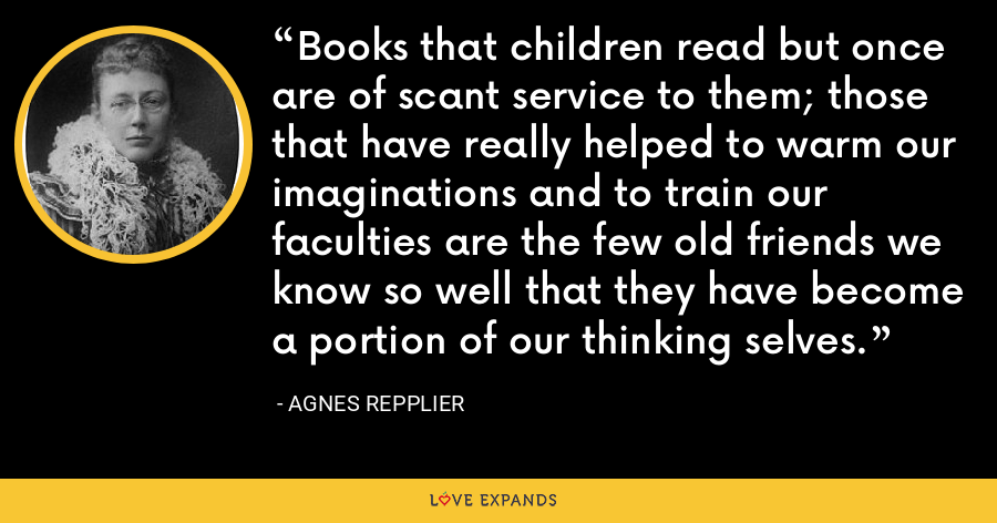 Books that children read but once are of scant service to them; those that have really helped to warm our imaginations and to train our faculties are the few old friends we know so well that they have become a portion of our thinking selves. - Agnes Repplier