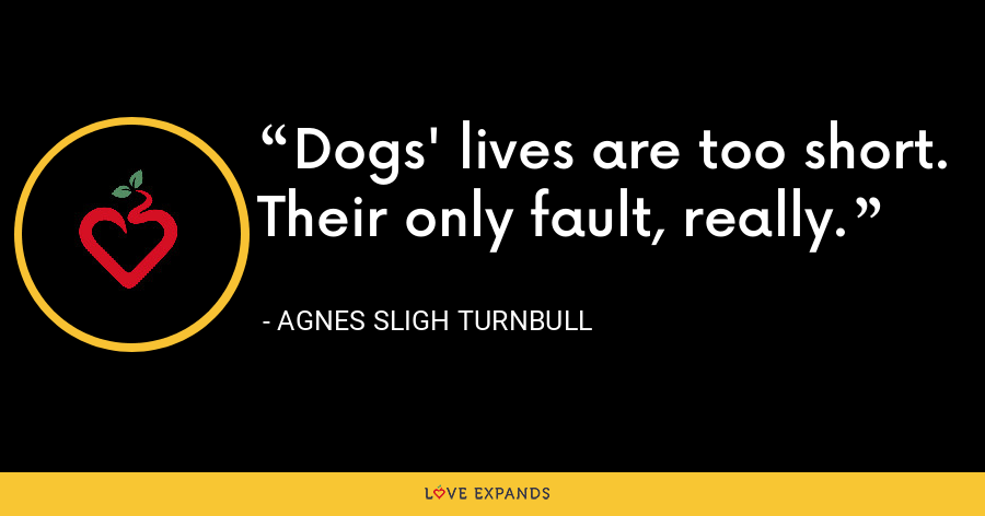 Dogs' lives are too short. Their only fault, really. - Agnes Sligh Turnbull