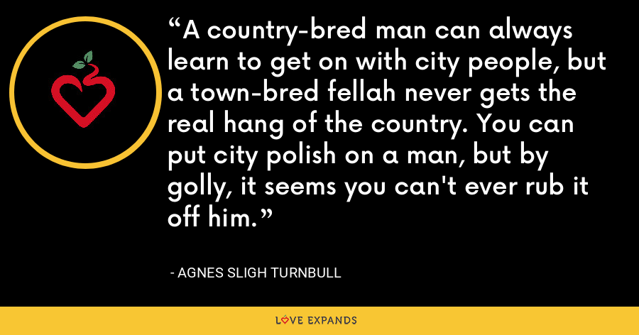 A country-bred man can always learn to get on with city people, but a town-bred fellah never gets the real hang of the country. You can put city polish on a man, but by golly, it seems you can't ever rub it off him. - Agnes Sligh Turnbull