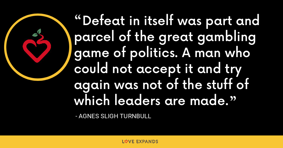 Defeat in itself was part and parcel of the great gambling game of politics. A man who could not accept it and try again was not of the stuff of which leaders are made. - Agnes Sligh Turnbull
