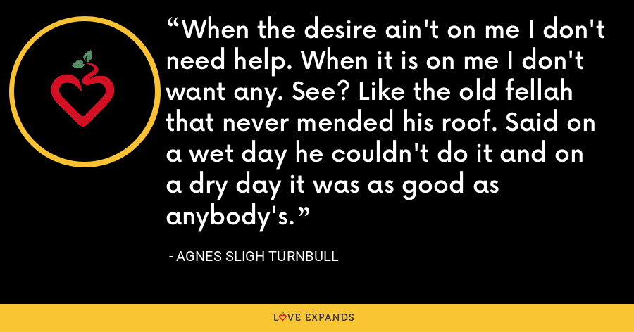 When the desire ain't on me I don't need help. When it is on me I don't want any. See? Like the old fellah that never mended his roof. Said on a wet day he couldn't do it and on a dry day it was as good as anybody's. - Agnes Sligh Turnbull