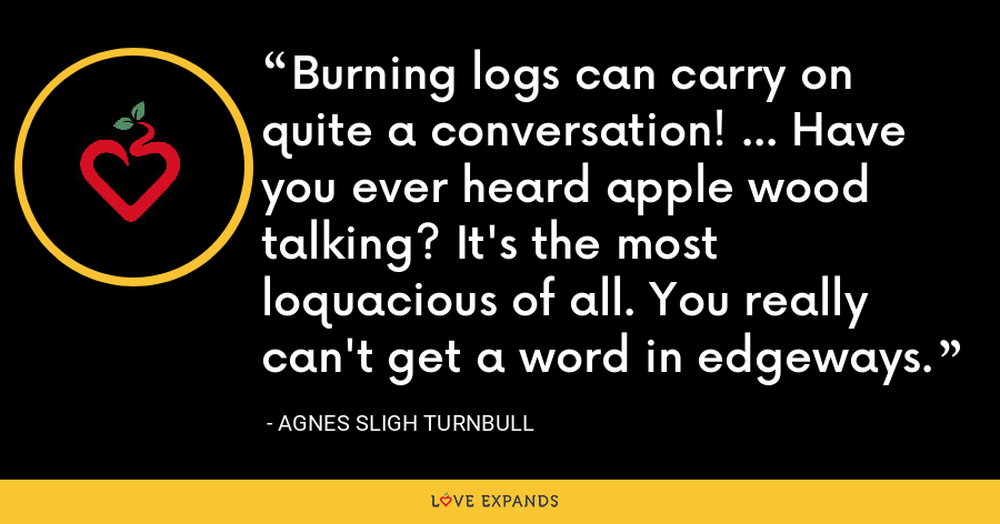 Burning logs can carry on quite a conversation! ... Have you ever heard apple wood talking? It's the most loquacious of all. You really can't get a word in edgeways. - Agnes Sligh Turnbull