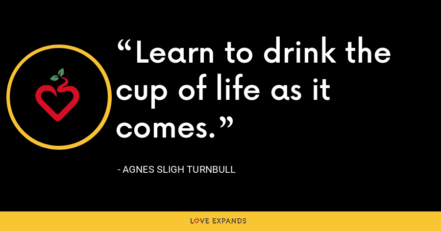 Learn to drink the cup of life as it comes. - Agnes Sligh Turnbull
