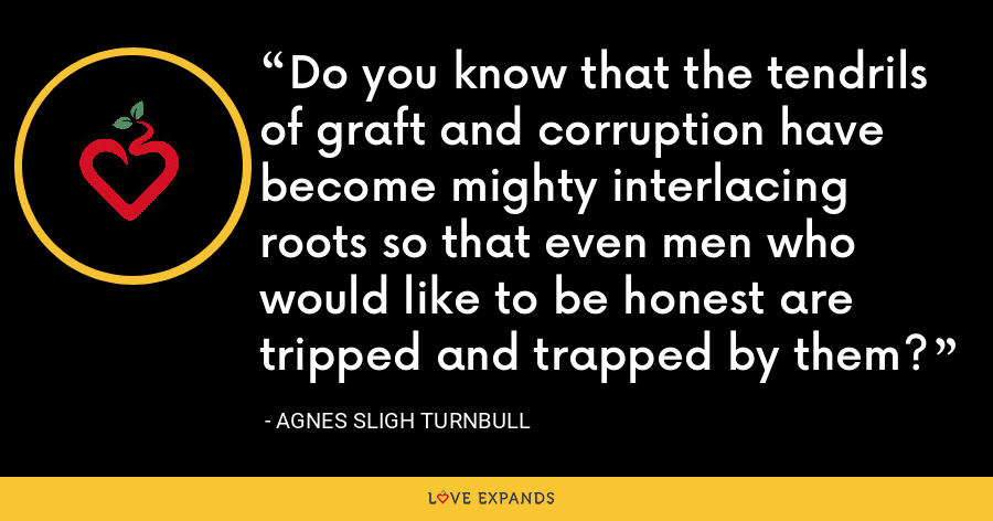 Do you know that the tendrils of graft and corruption have become mighty interlacing roots so that even men who would like to be honest are tripped and trapped by them? - Agnes Sligh Turnbull