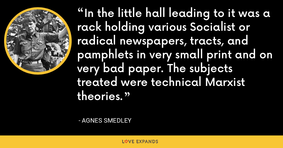 In the little hall leading to it was a rack holding various Socialist or radical newspapers, tracts, and pamphlets in very small print and on very bad paper. The subjects treated were technical Marxist theories. - Agnes Smedley