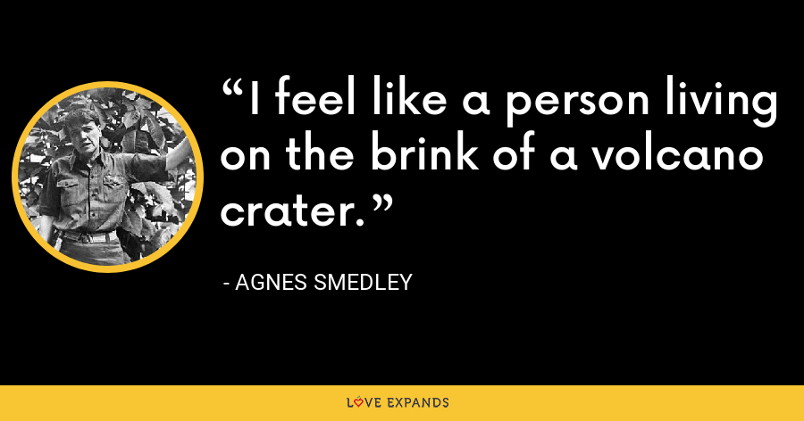 I feel like a person living on the brink of a volcano crater. - Agnes Smedley