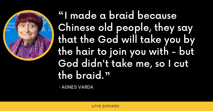 I made a braid because Chinese old people, they say that the God will take you by the hair to join you with - but God didn't take me, so I cut the braid. - Agnes Varda