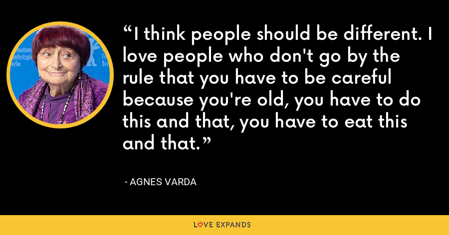 I think people should be different. I love people who don't go by the rule that you have to be careful because you're old, you have to do this and that, you have to eat this and that. - Agnes Varda