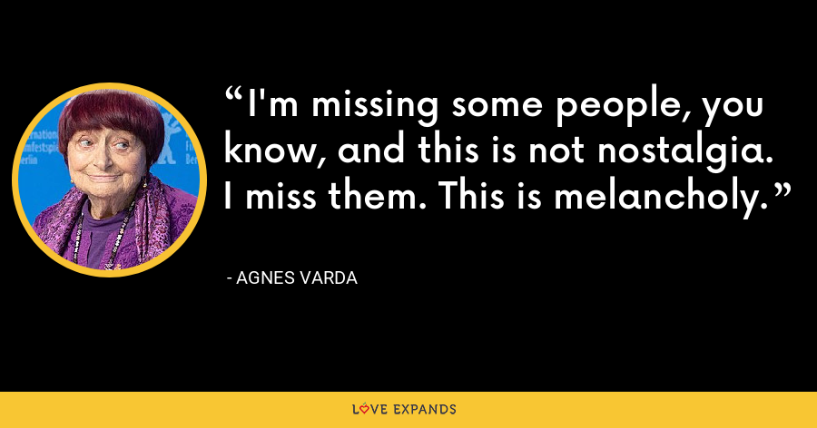 I'm missing some people, you know, and this is not nostalgia. I miss them. This is melancholy. - Agnes Varda