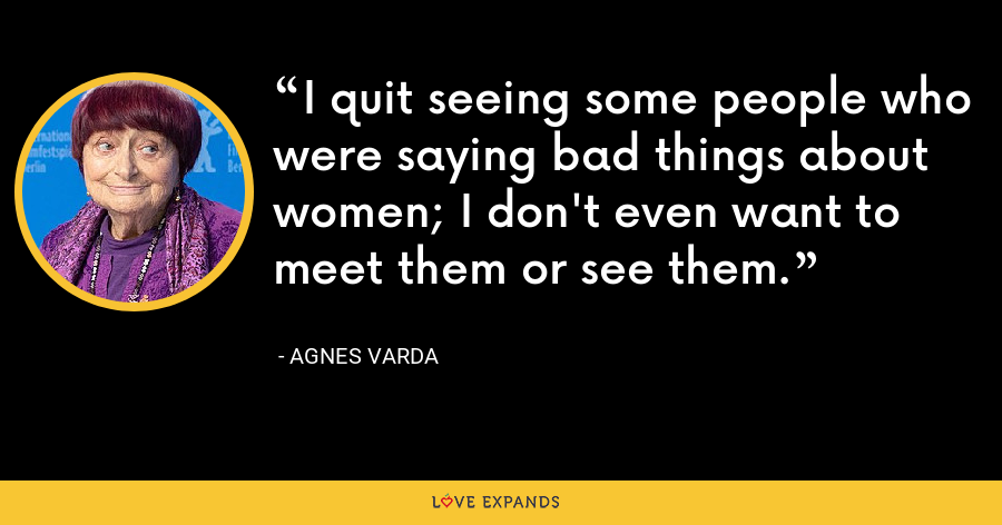 I quit seeing some people who were saying bad things about women; I don't even want to meet them or see them. - Agnes Varda