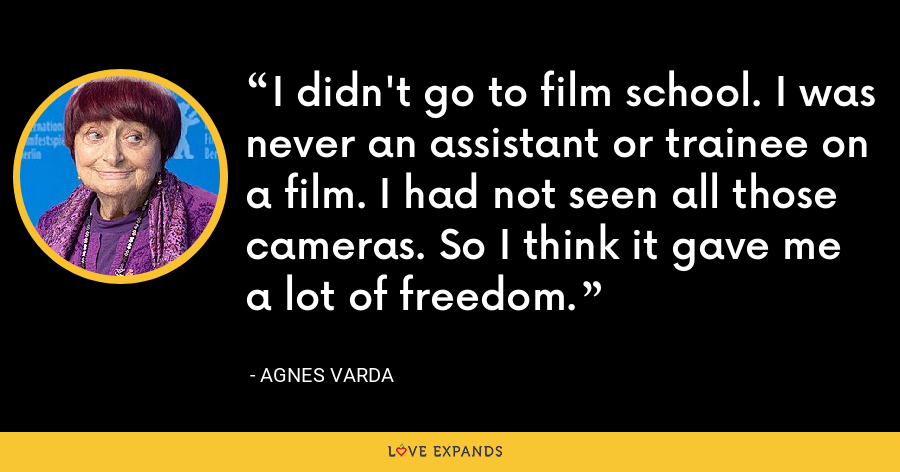 I didn't go to film school. I was never an assistant or trainee on a film. I had not seen all those cameras. So I think it gave me a lot of freedom. - Agnes Varda