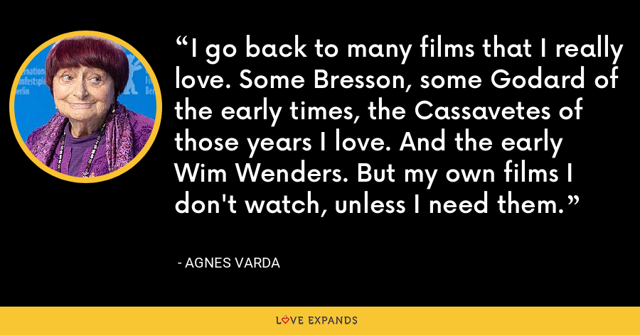 I go back to many films that I really love. Some Bresson, some Godard of the early times, the Cassavetes of those years I love. And the early Wim Wenders. But my own films I don't watch, unless I need them. - Agnes Varda