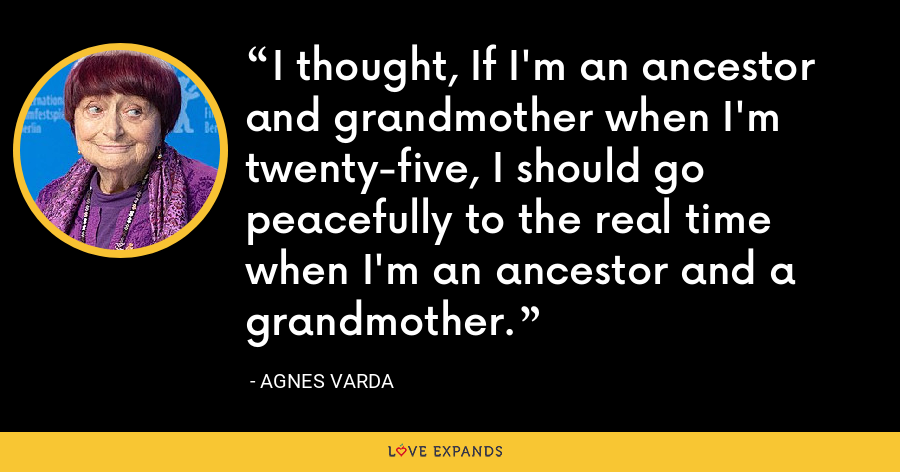 I thought, If I'm an ancestor and grandmother when I'm twenty-five, I should go peacefully to the real time when I'm an ancestor and a grandmother. - Agnes Varda