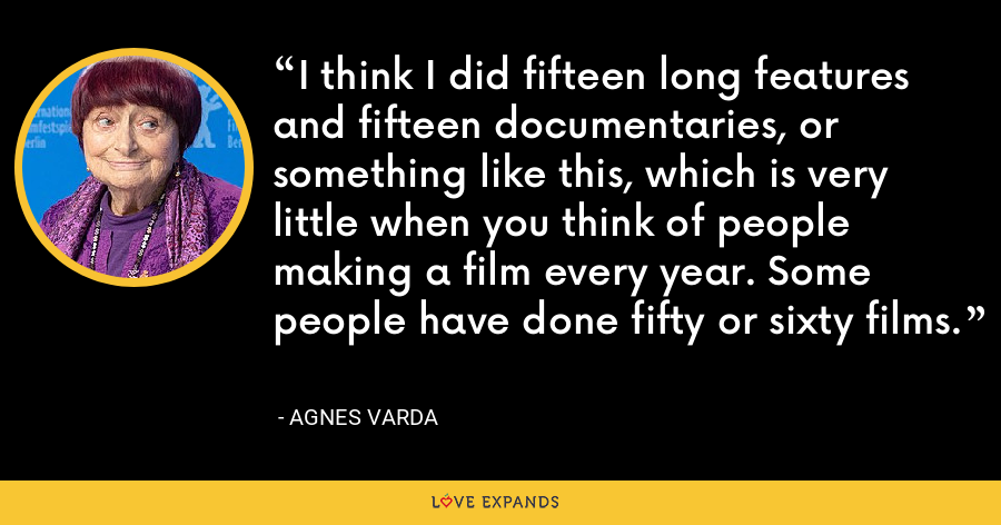 I think I did fifteen long features and fifteen documentaries, or something like this, which is very little when you think of people making a film every year. Some people have done fifty or sixty films. - Agnes Varda