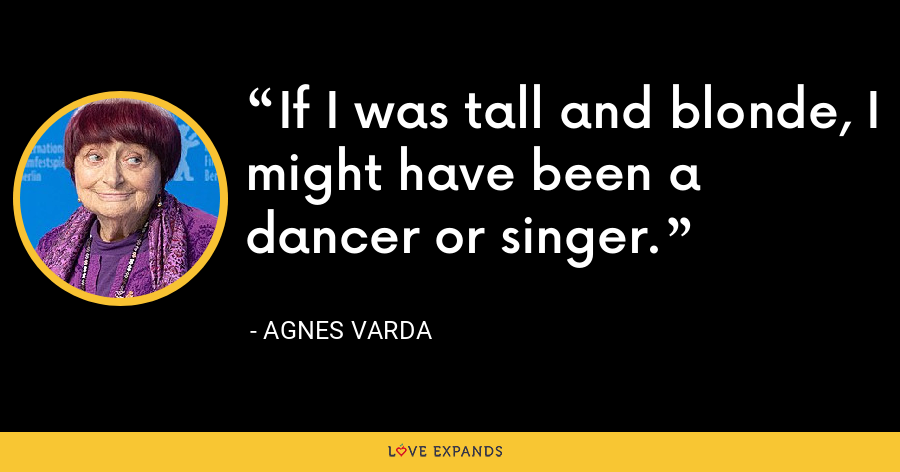 If I was tall and blonde, I might have been a dancer or singer. - Agnes Varda