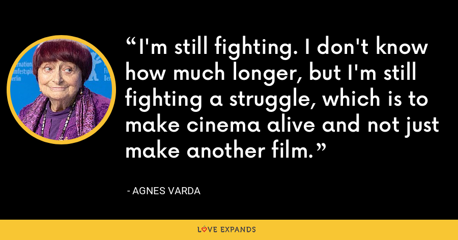 I'm still fighting. I don't know how much longer, but I'm still fighting a struggle, which is to make cinema alive and not just make another film. - Agnes Varda