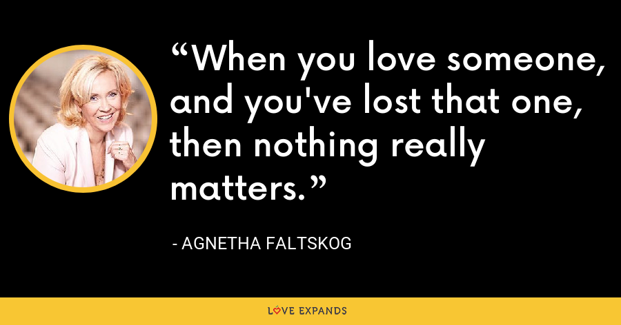 When you love someone, and you've lost that one, then nothing really matters. - Agnetha Faltskog