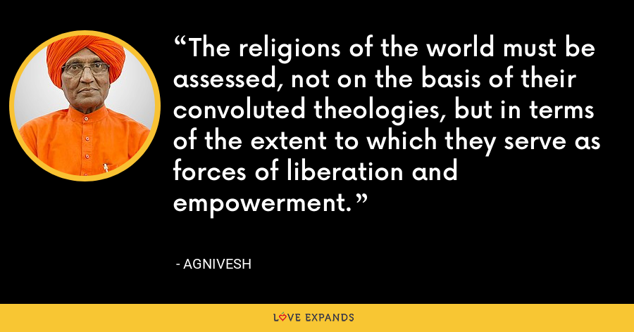 The religions of the world must be assessed, not on the basis of their convoluted theologies, but in terms of the extent to which they serve as forces of liberation and empowerment. - Agnivesh