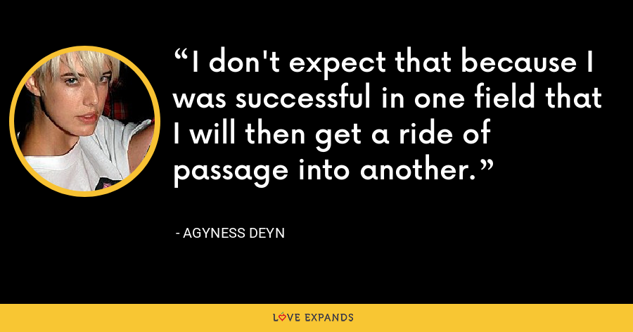 I don't expect that because I was successful in one field that I will then get a ride of passage into another. - Agyness Deyn