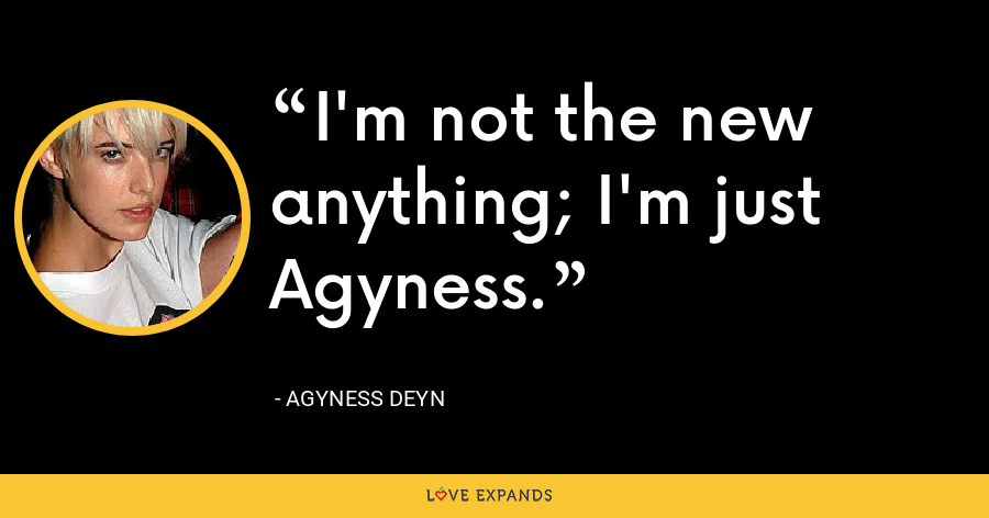 I'm not the new anything; I'm just Agyness. - Agyness Deyn