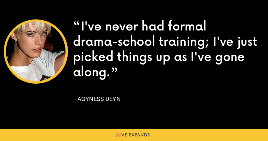 I've never had formal drama-school training; I've just picked things up as I've gone along. - Agyness Deyn