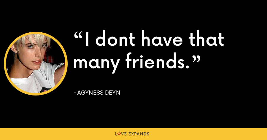 I dont have that many friends. - Agyness Deyn