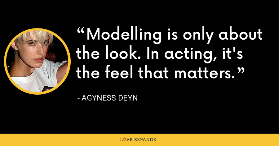Modelling is only about the look. In acting, it's the feel that matters. - Agyness Deyn