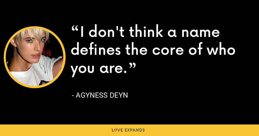 I don't think a name defines the core of who you are. - Agyness Deyn