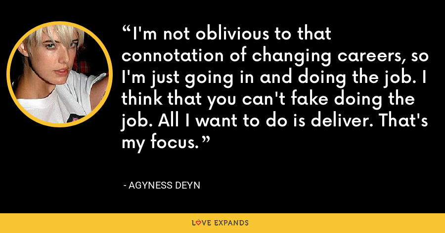 I'm not oblivious to that connotation of changing careers, so I'm just going in and doing the job. I think that you can't fake doing the job. All I want to do is deliver. That's my focus. - Agyness Deyn