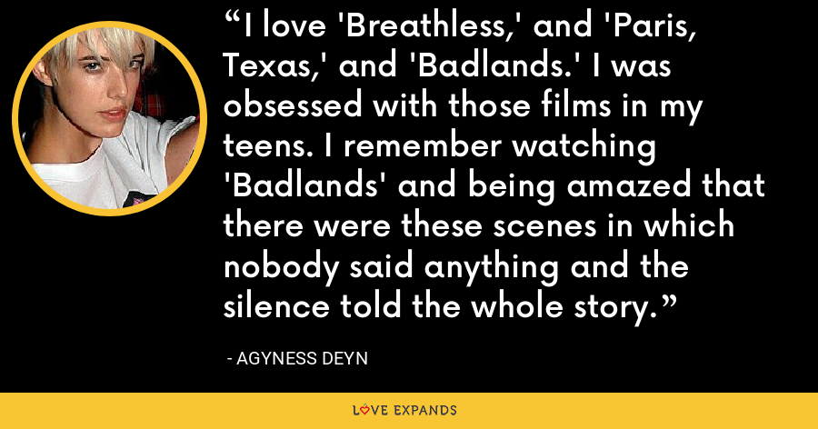 I love 'Breathless,' and 'Paris, Texas,' and 'Badlands.' I was obsessed with those films in my teens. I remember watching 'Badlands' and being amazed that there were these scenes in which nobody said anything and the silence told the whole story. - Agyness Deyn