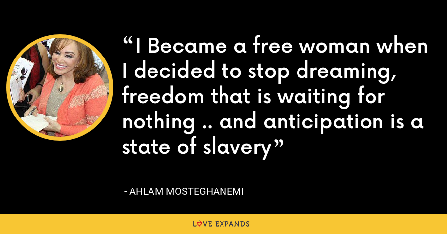 I Became a free woman when I decided to stop dreaming, freedom that is waiting for nothing .. and anticipation is a state of slavery - Ahlam Mosteghanemi
