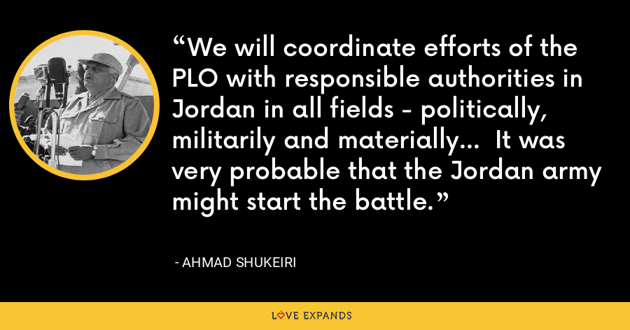 We will coordinate efforts of the PLO with responsible authorities in Jordan in all fields - politically, militarily and materially...  It was very probable that the Jordan army might start the battle. - Ahmad Shukeiri