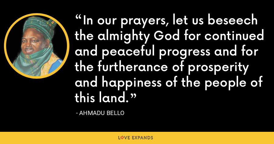 In our prayers, let us beseech the almighty God for continued and peaceful progress and for the furtherance of prosperity and happiness of the people of this land. - Ahmadu Bello