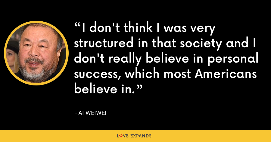 I don't think I was very structured in that society and I don't really believe in personal success, which most Americans believe in. - Ai Weiwei