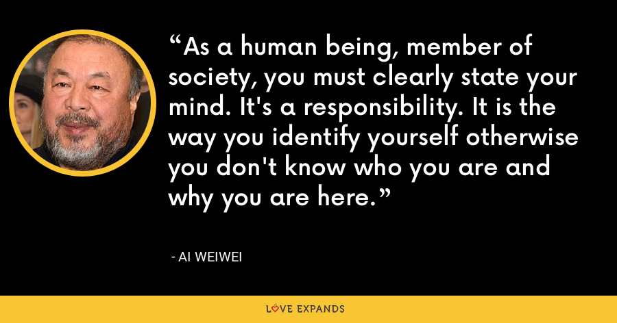As a human being, member of society, you must clearly state your mind. It's a responsibility. It is the way you identify yourself otherwise you don't know who you are and why you are here. - Ai Weiwei