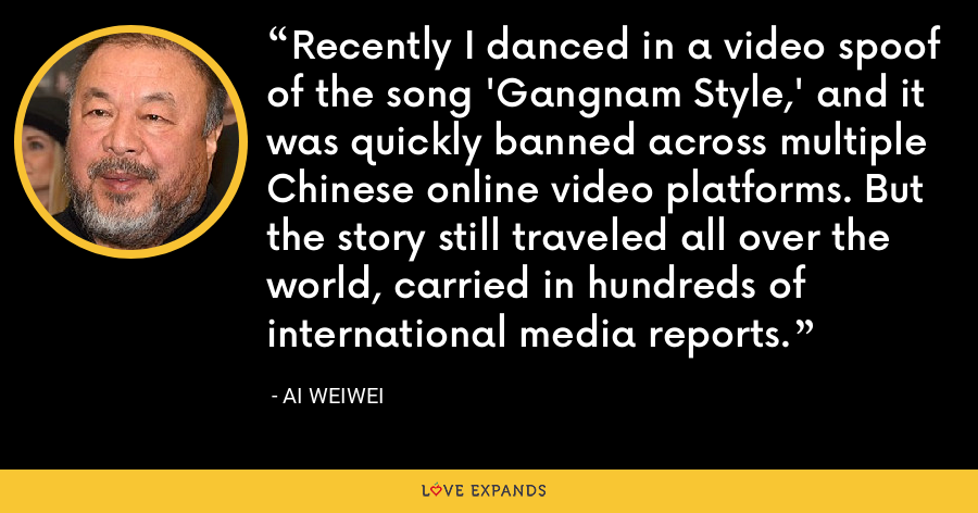 Recently I danced in a video spoof of the song 'Gangnam Style,' and it was quickly banned across multiple Chinese online video platforms. But the story still traveled all over the world, carried in hundreds of international media reports. - Ai Weiwei