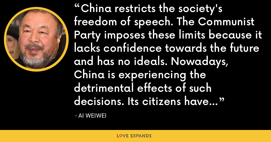 China restricts the society's freedom of speech. The Communist Party imposes these limits because it lacks confidence towards the future and has no ideals. Nowadays, China is experiencing the detrimental effects of such decisions. Its citizens have no creativity. - Ai Weiwei