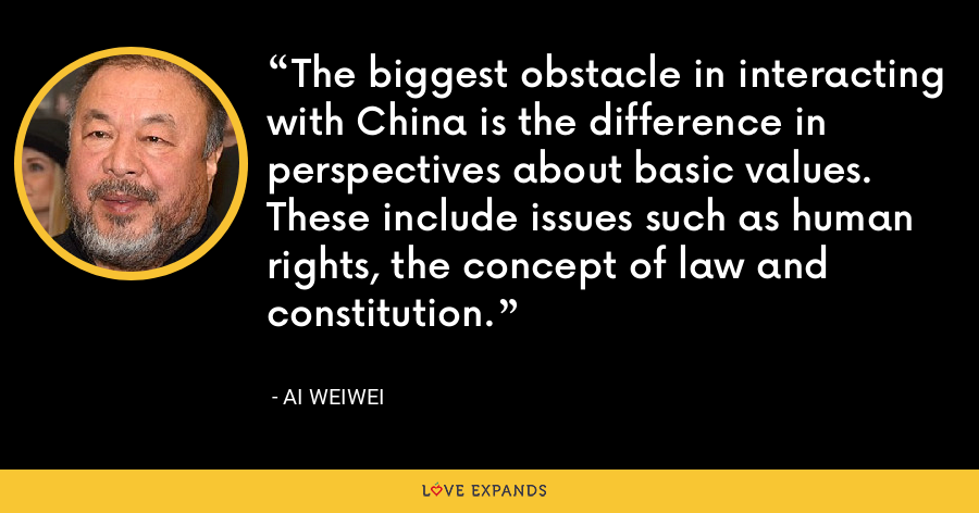 The biggest obstacle in interacting with China is the difference in perspectives about basic values. These include issues such as human rights, the concept of law and constitution. - Ai Weiwei