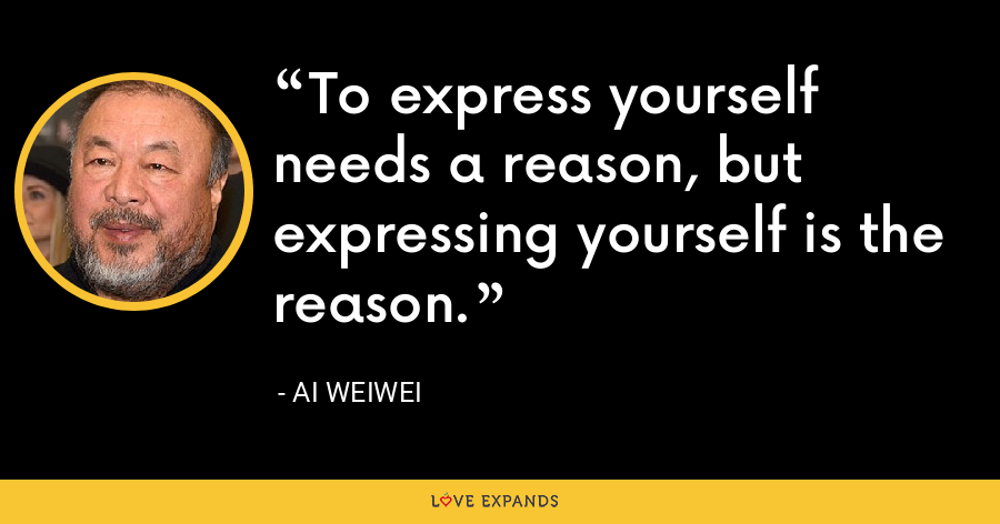 To express yourself needs a reason, but expressing yourself is the reason. - Ai Weiwei