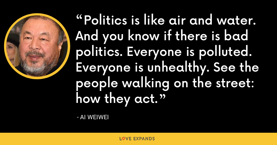 Politics is like air and water. And you know if there is bad politics. Everyone is polluted. Everyone is unhealthy. See the people walking on the street: how they act. - Ai Weiwei