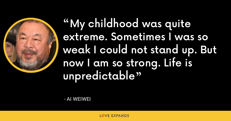 My childhood was quite extreme. Sometimes I was so weak I could not stand up. But now I am so strong. Life is unpredictable - Ai Weiwei