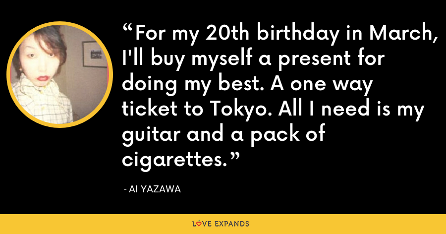For my 20th birthday in March, I'll buy myself a present for doing my best. A one way ticket to Tokyo. All I need is my guitar and a pack of cigarettes. - Ai Yazawa