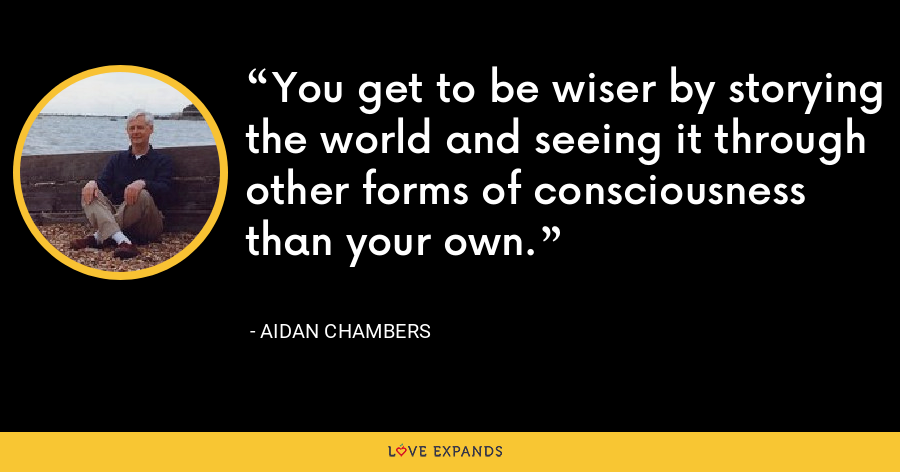 You get to be wiser by storying the world and seeing it through other forms of consciousness than your own. - Aidan Chambers