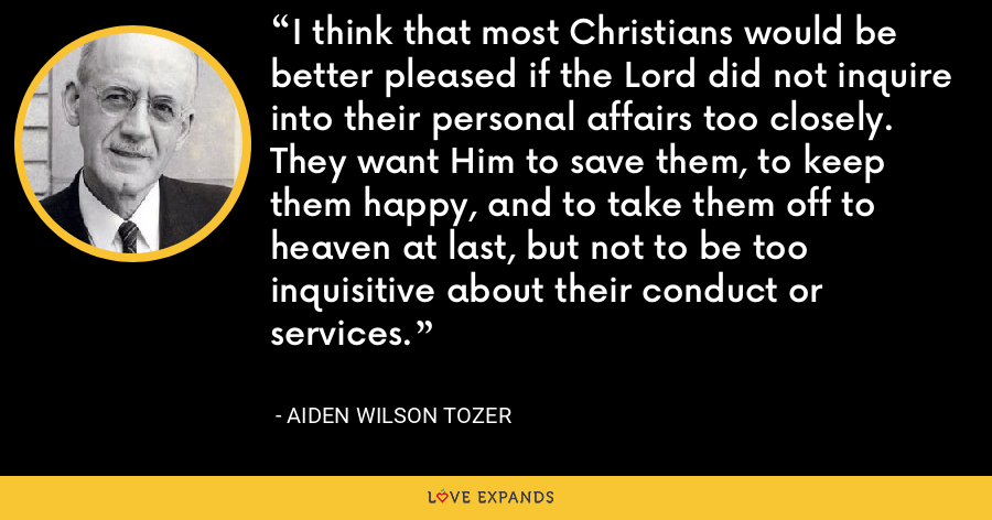 I think that most Christians would be better pleased if the Lord did not inquire into their personal affairs too closely. They want Him to save them, to keep them happy, and to take them off to heaven at last, but not to be too inquisitive about their conduct or services. - Aiden Wilson Tozer