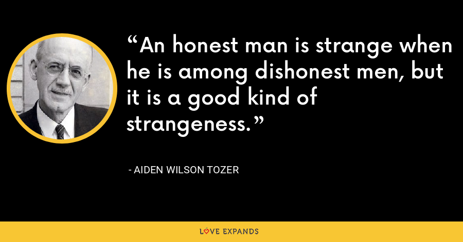 An honest man is strange when he is among dishonest men, but it is a good kind of strangeness. - Aiden Wilson Tozer
