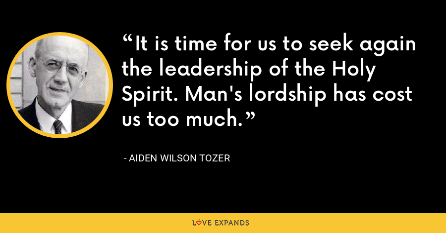 It is time for us to seek again the leadership of the Holy Spirit. Man's lordship has cost us too much. - Aiden Wilson Tozer