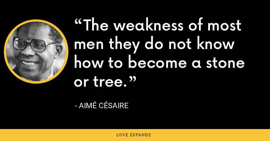 The weakness of most men they do not know how to become a stone or tree. - Aimé Césaire