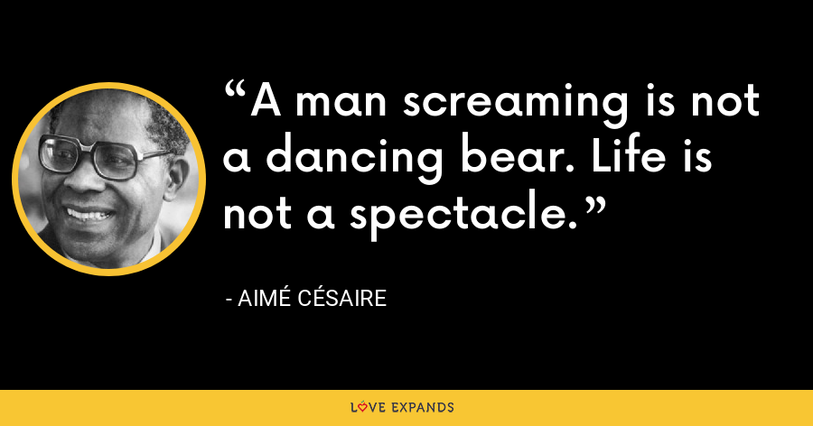 A man screaming is not a dancing bear. Life is not a spectacle. - Aimé Césaire